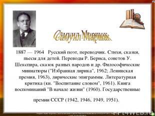 1887 — 1964 Русский поэт, переводчик. Стихи, сказки, пьесы для детей. Переводы Р