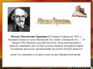 Михаил Михайлович Пришвин [23 января (4 февраля) 1873, с. Хрущево Елецкого уезда