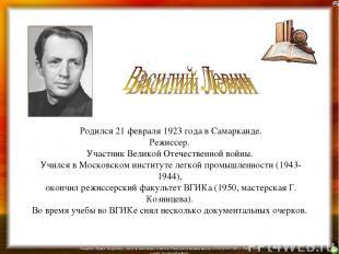 Родился 21 февраля 1923 года в Самарканде. Режиссер. Участник Великой Отечествен