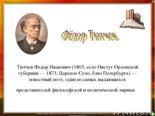 Тютчев Фёдор Иванович (1803, село Овстуг Орловской губернии — 1873, Царское Село