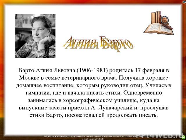 Барто Агния Львовна (1906-1981) родилась 17 февраля в Москве в семье ветеринарного врача. Получила хорошее домашнее воспитание, которым руководил отец. Училась в гимназии, где и начала писать стихи. Одновременно занималась в хореографическом училище…