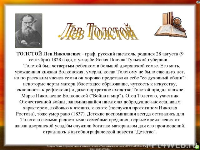ТОЛСТОЙ Лев Николаевич - граф, русский писатель, родился 28 августа (9 сентября) 1828 года, в усадьбе Ясная Поляна Тульской губернии.  Толстой был четвертым ребенком в большой дворянской семье. Его мать, урожденная княжна Волконская, умерла, когд…