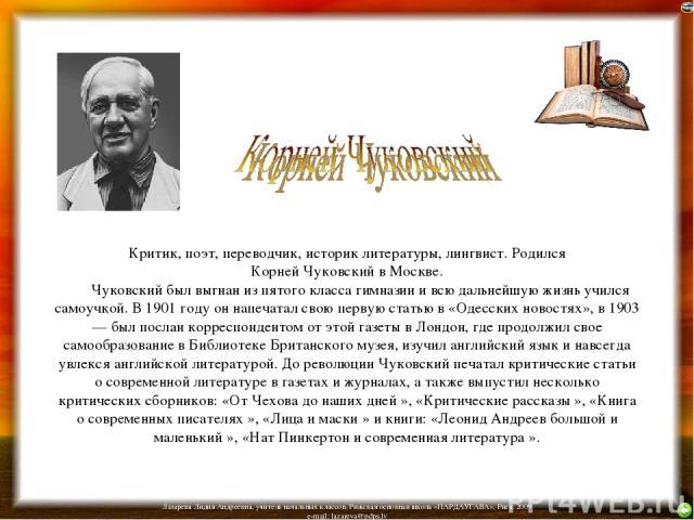 Критик, поэт, переводчик, историк литературы, лингвист. Родился Корней Чуковский в Москве. Чуковский был выгнан из пятого класса гимназии и всю дальнейшую жизнь учился самоучкой. В 1901 году он напечатал свою первую статью в «Одесских новостя…