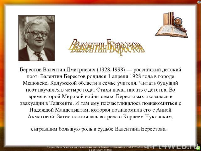 Берестов Валентин Дмитриевич (1928-1998) — российский детский поэт. Валентин Берестов родился 1 апреля 1928 года в городе Мещовске, Калужской области в семье учителя. Читать будущий поэт научился в четыре года. Стихи начал писать с детства. Во время…