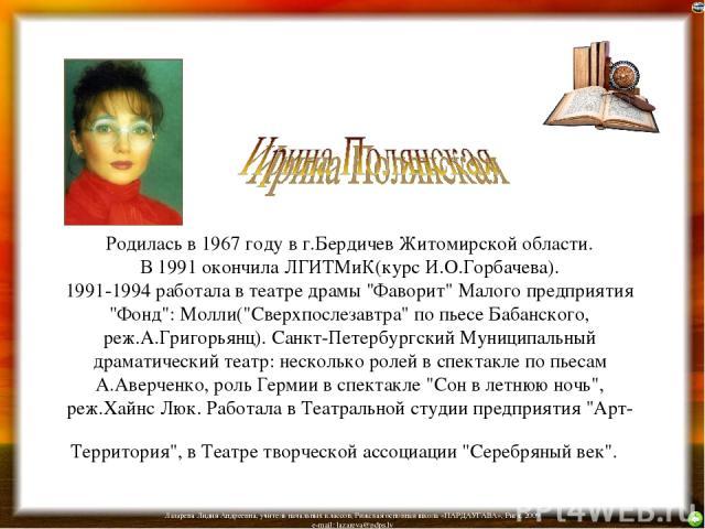 Родилась в 1967 году в г.Бердичев Житомирской области. В 1991 окончила ЛГИТМиК(курс И.О.Горбачева). 1991-1994 работала в театре драмы