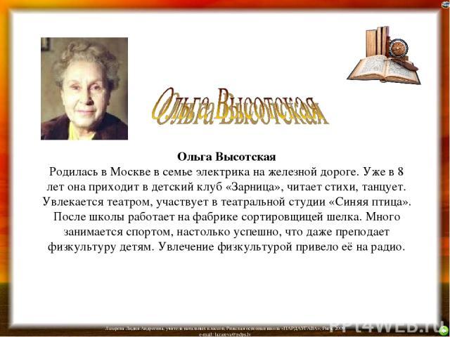 Ольга Высотская Родилась в Москве в семье электрика на железной дороге. Уже в 8 лет она приходит в детский клуб «Зарница», читает стихи, танцует. Увлекается театром, участвует в театральной студии «Синяя птица». После школы работает на фабрике сорти…
