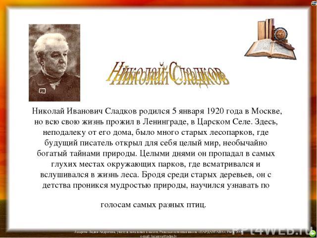Николай Иванович Сладков родился 5 января 1920 года в Москве, но всю свою жизнь прожил в Ленинграде, в Царском Селе. Здесь, неподалеку от его дома, было много старых лесопарков, где будущий писатель открыл для себя целый мир, необычайно богатый тайн…
