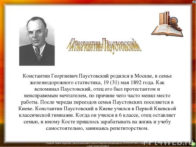 Константин Георгиевич Паустовский родился в Москве, в семье железнодорожного статистика, 19 (31) мая 1892 года. Как вспоминал Паустовский, отец его был протестантом и неисправимым мечтателем, по причине чего часто менял место работы. После череды пе…