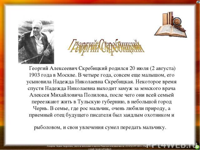 Георгий Алексеевич Скребицкий родился 20 июля (2 августа) 1903 года в Москве. В четыре года, совсем еще малышом, его усыновила Надежда Николаевна Скребицкая. Некоторое время спустя Надежда Николаевна выходит замуж за земского врача Алексея Михайлови…