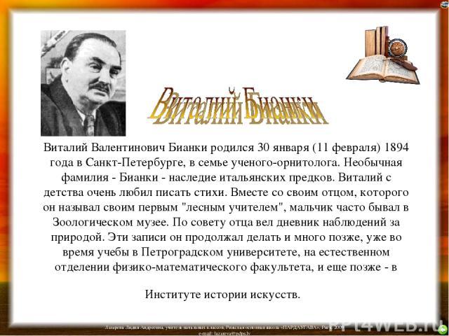 Виталий Валентинович Бианки родился 30 января (11 февраля) 1894 года в Санкт-Петербурге, в семье ученого-орнитолога. Необычная фамилия - Бианки - наследие итальянских предков. Виталий с детства очень любил писать стихи. Вместе со своим отцом, которо…