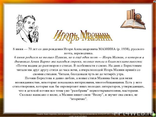 6 июня — 70 лет со дня рождения Игоря Александровича МАЗНИНА (р. 1938), русского поэта, переводчика. 6 июня родился не только Пушкин, но и ещё один поэт — Игорь Мазнин, о котором в дневниках Агнии Барто мы находим строки, полные тепла и благожелател…