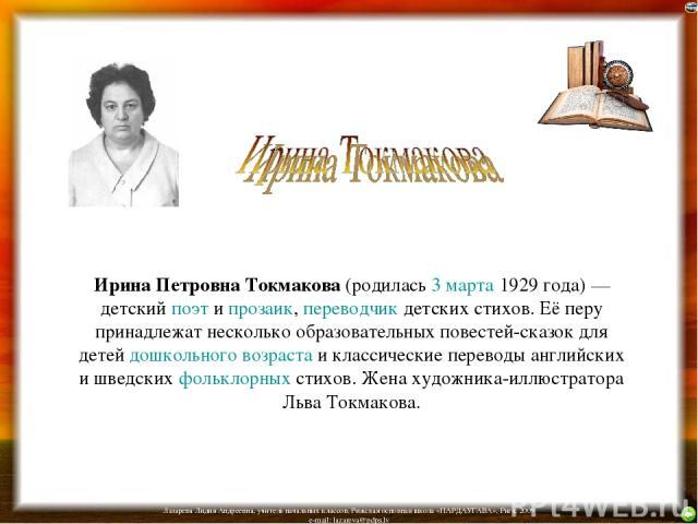Ирина Петровна Токмакова (родилась 3 марта 1929 года) — детский поэт и прозаик, переводчик детских стихов. Её перу принадлежат несколько образовательных повестей-сказок для детей дошкольного возраста и классические переводы английских и шведских фол…