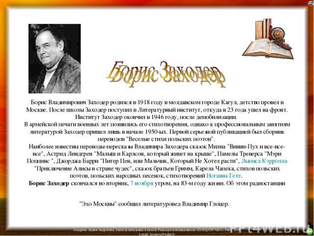 Борис Владимирович Заходер родился в 1918 году в молдавском городе Кагул, детство провел в Москве. После школы Заходер поступил в Литературный институт, откуда в 23 года ушел на фронт. Институт Заходер окончил в 1946 году, после демобилизации. В арм…