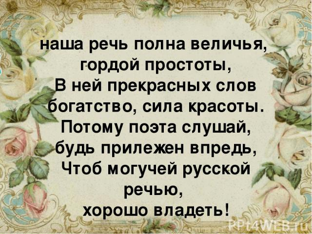 наша речь полна величья, гордой простоты, В ней прекрасных слов богатство, сила красоты. Потому поэта слушай, будь прилежен впредь, Чтоб могучей русской речью, хорошо владеть!