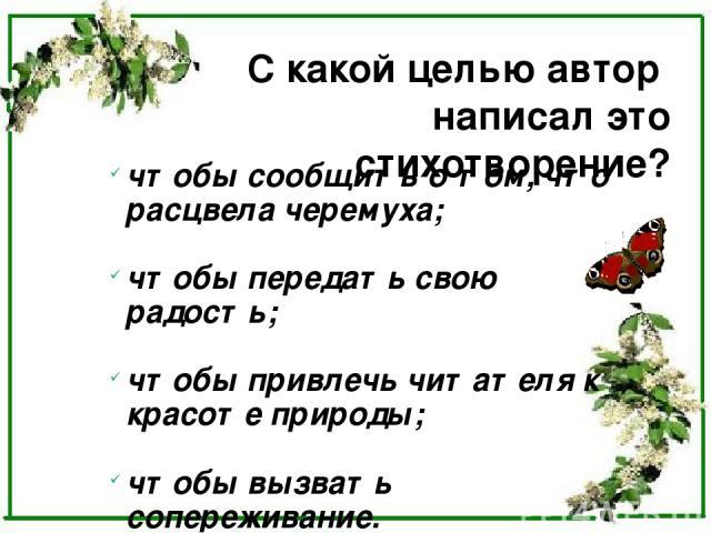 С какой целью автор написал это стихотворение? чтобы сообщить о том, что расцвела черемуха; чтобы передать свою радость; чтобы привлечь читателя к красоте природы; чтобы вызвать сопереживание.