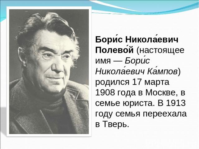 Бори с Никола евич Полево й (настоящее имя— Бори с Никола евич Ка мпов) родился 17 марта 1908 года в Москве, в семье юриста. В 1913 году семья переехала в Тверь.