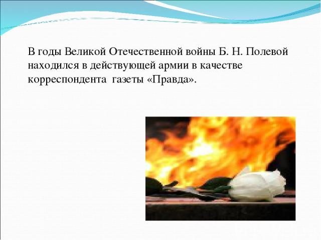 В годы Великой Отечественной войны Б. Н. Полевой находился в действующей армии в качестве корреспондента газеты «Правда».
