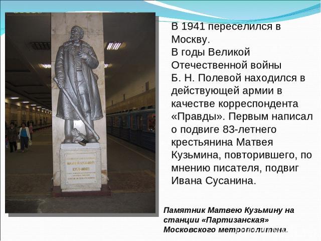 В 1941 переселился в Москву. В годы Великой Отечественной войны Б.Н.Полевой находился в действующей армии в качестве корреспондента «Правды». Первым написал о подвиге 83-летнего крестьянина Матвея Кузьмина, повторившего, по мнению писателя, подвиг…