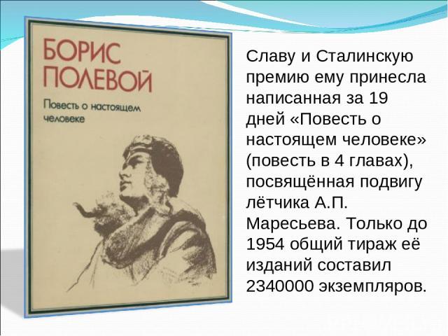 Славу и Сталинскую премию ему принесла написанная за 19 дней «Повесть о настоящем человеке» (повесть в 4 главах), посвящённая подвигу лётчика А.П. Маресьева. Только до 1954 общий тираж её изданий составил 2340000 экземпляров.