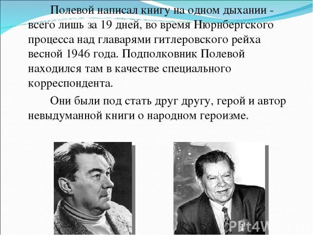 Полевой написал книгу на одном дыхании - всего лишь за 19 дней, во время Нюрнбергского процесса над главарями гитлеровского рейха весной 1946 года. Подполковник Полевой находился там в качестве специального корреспондента. Они были под стать друг др…