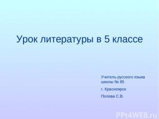 Урок литературы в 5 классе Учитель русского языка школы № 85 г. Красноярск Попов