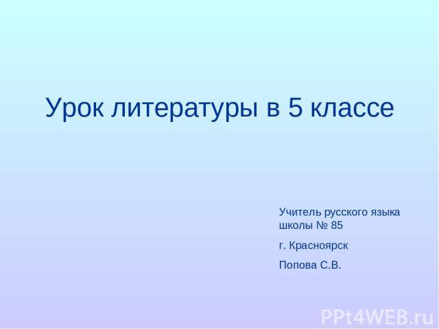 Урок литературы в 5 классе Учитель русского языка школы № 85 г. Красноярск Попова С.В.