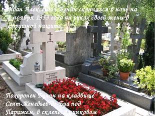 Иван Алексеевич Бунин скончался в ночь на 8 ноябpя 1953 года на pуках своей жены