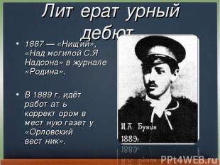 Литературный дебют 1887— «Нищий», «Над могилой С.Я Надсона» в журнале «Родина».