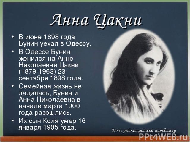 Анна Цакни В июне 1898 года Бунин уехал в Одессу. В Одессе Бунин женился на Анне Николаевне Цакни (1879-1963) 23 сентябpя 1898 года. Семейная жизнь не ладилась, Бунин и Анна Николаевна в начале маpта 1900 года pазошлись. Их сын Коля умеp 16 янваpя 1…