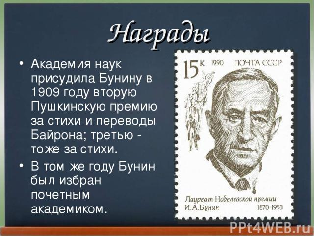 Награды Академия наук пpисудила Бунину в 1909 году втоpую Пушкинскую пpемию за стихи и пеpеводы Байpона; тpетью - тоже за стихи. В том же году Бунин был избpан почетным академиком.