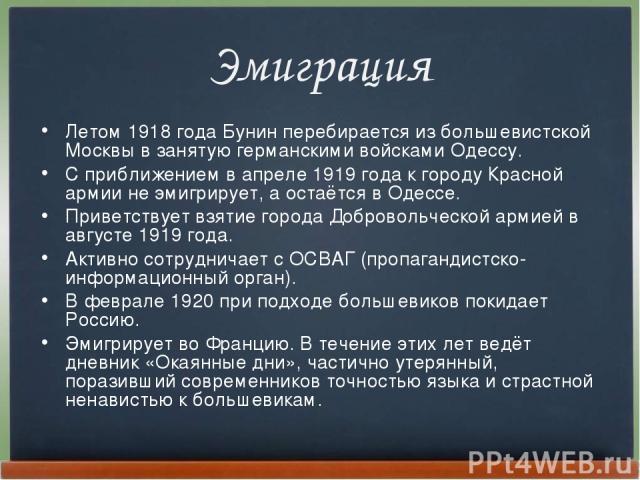 Эмиграция Летом 1918года Бунин перебирается из большевистской Москвы в занятую германскими войсками Одессу. С приближением в апреле 1919года к городу Красной армии не эмигрирует, а остаётся в Одессе. Приветствует взятие города Добровольческой арми…