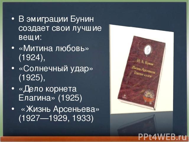 В эмиграции Бунин создает свои лучшие вещи: «Митина любовь» (1924), «Солнечный удар» (1925), «Дело корнета Елагина» (1925) «Жизнь Арсеньева» (1927—1929, 1933)