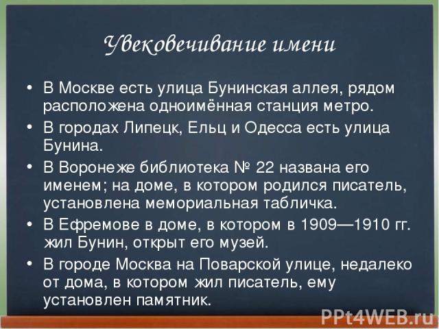 Увековечивание имени В Москве есть улица Бунинская аллея, рядом расположена одноимённая станция метро. В городах Липецк, Ельц и Одесса есть улица Бунина. В Воронеже библиотека №22 названа его именем; на доме, в котором родился писатель, установлена…