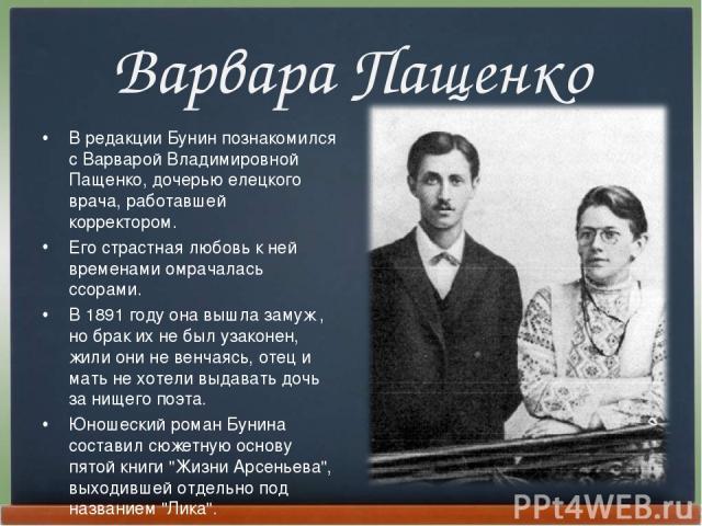 Варвара Пащенко В редакции Бунин познакомился с Ваpваpой Владимиpовной Пащенко, дочерью елецкого врача, работавшей коppектоpом. Его страстная любовь к ней временами омрачалась ссорами. В 1891 году она вышла замуж , но брак их не был узаконен, жили о…