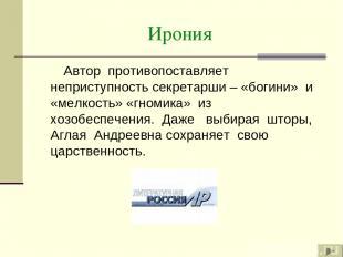 Ирония Автор противопоставляет неприступность секретарши – «богини» и «мелкость»