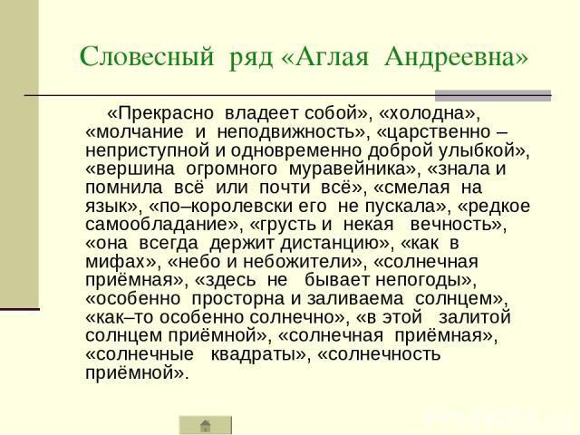 Словесный ряд «Аглая Андреевна» «Прекрасно владеет собой», «холодна», «молчание и неподвижность», «царственно – неприступной и одновременно доброй улыбкой», «вершина огромного муравейника», «знала и помнила всё или почти всё», «смелая на язык», «по–…