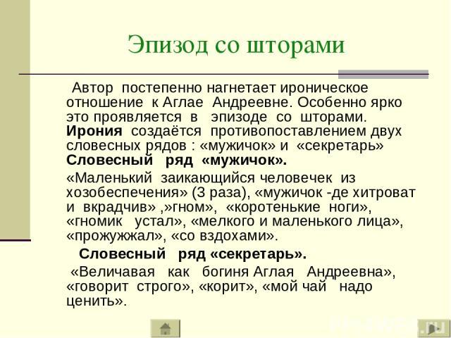Эпизод со шторами Автор постепенно нагнетает ироническое отношение к Аглае Андреевне. Особенно ярко это проявляется в эпизоде со шторами. Ирония создаётся противопоставлением двух словесных рядов : «мужичок» и «секретарь» Словесный ряд «мужичок». «М…