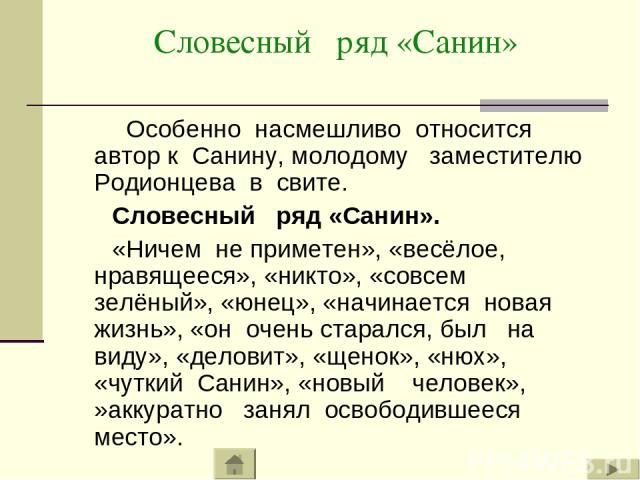 Словесный ряд «Санин» Особенно насмешливо относится автор к Санину, молодому заместителю Родионцева в свите. Словесный ряд «Санин». «Ничем не приметен», «весёлое, нравящееся», «никто», «совсем зелёный», «юнец», «начинается новая жизнь», «он очень ст…