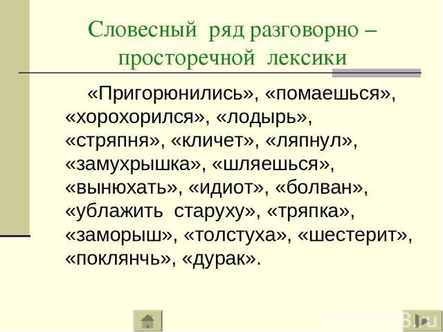 Словесный ряд разговорно – просторечной лексики «Пригорюнились», «помаешься», «хорохорился», «лодырь», «стряпня», «кличет», «ляпнул», «замухрышка», «шляешься», «вынюхать», «идиот», «болван», «ублажить старуху», «тряпка», «заморыш», «толстуха», «шест…