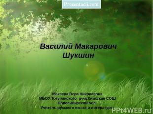 Василий Макарович Шукшин Макеева Вера Николаевна МБОУ Тогучинского р-на Киикская