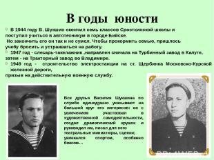 В годы юности В 1944 году В. Шукшин окончил семь классов Сросткинской школы и по