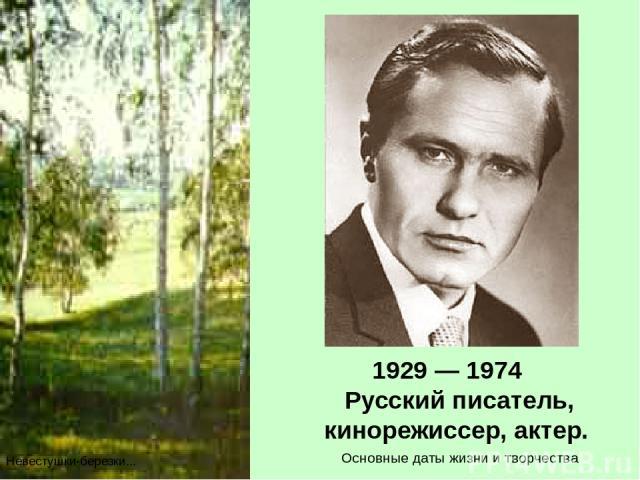 1929 — 1974 Русский писатель, кинорежиссер, актер. Невестушки-березки... Основные даты жизни и творчества