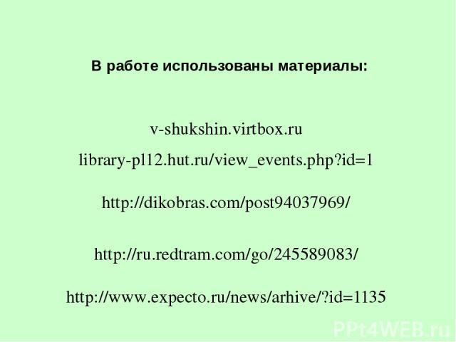 В работе использованы материалы: v-shukshin.virtbox.ru library-pl12.hut.ru/view_events.php?id=1 http://dikobras.com/post94037969/ http://ru.redtram.com/go/245589083/ http://www.expecto.ru/news/arhive/?id=1135