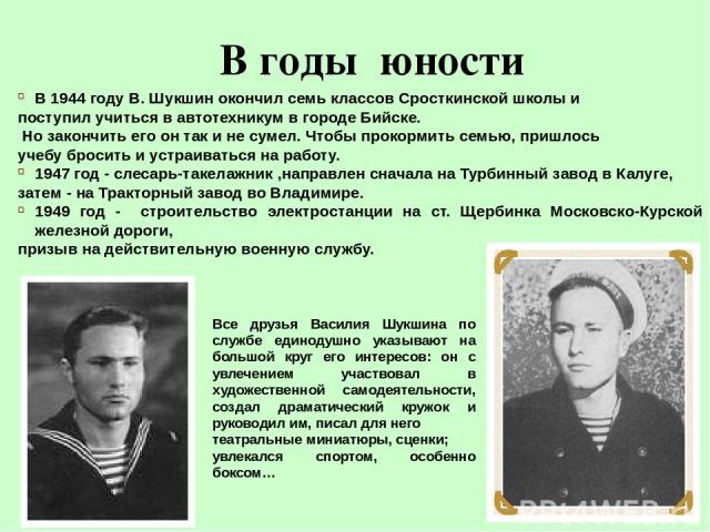 В годы юности В 1944 году В. Шукшин окончил семь классов Сросткинской школы и поступил учиться в автотехникум в городе Бийске. Но закончить его он так и не сумел. Чтобы прокормить семью, пришлось учебу бросить и устраиваться на работу. 1947 год - сл…