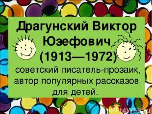 Драгунский Виктор Юзефович (1913—1972) советский писатель-прозаик, автор популяр
