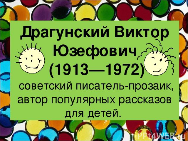 Драгунский Виктор Юзефович (1913—1972) советский писатель-прозаик, автор популярных рассказов для детей.