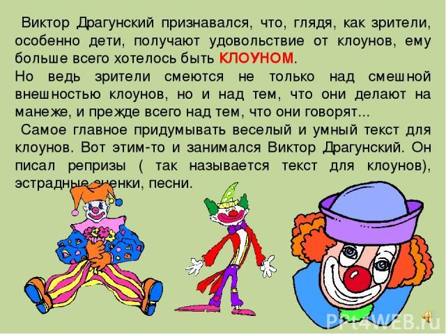 Виктор Драгунский признавался, что, глядя, как зрители, особенно дети, получают удовольствие от клоунов, ему больше всего хотелось быть КЛОУНОМ. Но ведь зрители смеются не только над смешной внешностью клоунов, но и над тем, что они делают на манеже…