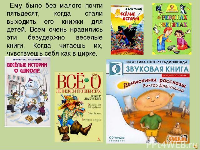 Ему было без малого почти пятьдесят, когда стали выходить его книжки для детей. Всем очень нравились эти безудержно веселые книги. Когда читаешь их, чувствуешь себя как в цирке.