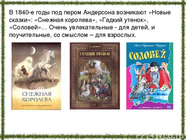 В 1840-е годы под пером Андерсона возникают «Новые сказки»: «Снежная королева», «Гадкий утенок», «Соловей»… Очень увлекательные - для детей, и поучительные, со смыслом – для взрослых.