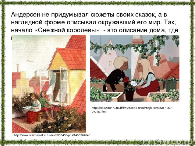 Андерсен не придумывал сюжеты своих сказок, а в наглядной форме описывал окружавший его мир. Так, начало «Снежной королевы» - это описание дома, где прошло его детство. http://www.liveinternet.ru/users/3056453/post146390464/ http://netloader.ru/mult…